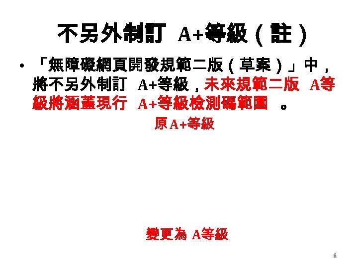 不另外制訂 A+等級(註) • 「無障礙網頁開發規範二版(草案)」中, 將不另外制訂 A+等級,未來規範二版 A等 級將涵蓋現行 A+等級檢測碼範圍 。 原 A+等級 變更為 A等級