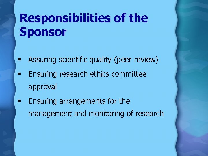 Responsibilities of the Sponsor § Assuring scientific quality (peer review) § Ensuring research ethics