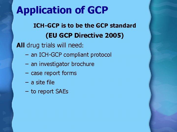 Application of GCP ICH-GCP is to be the GCP standard (EU GCP Directive 2005)