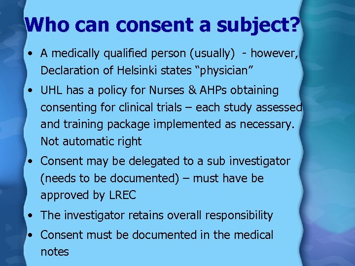 Who can consent a subject? • A medically qualified person (usually) - however, Declaration