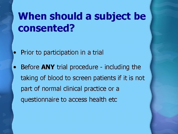 When should a subject be consented? • Prior to participation in a trial •
