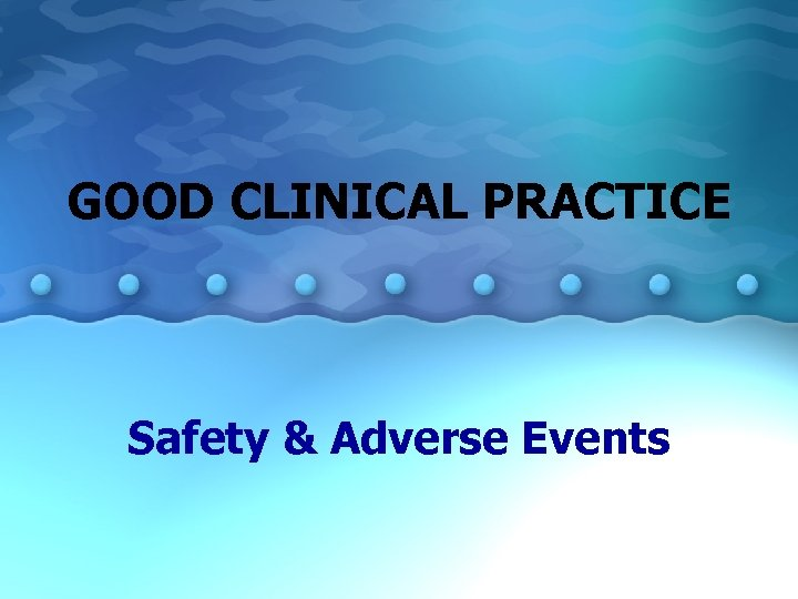 GOOD CLINICAL PRACTICE Safety & Adverse Events