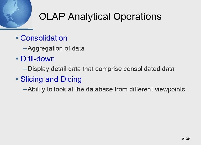 OLAP Analytical Operations • Consolidation – Aggregation of data • Drill-down – Display detail