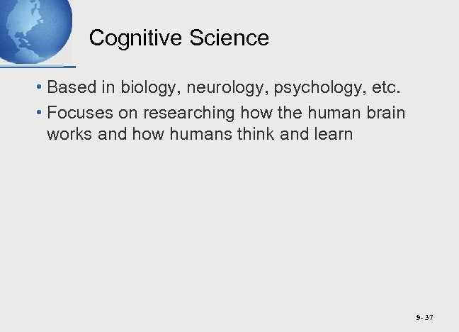 Cognitive Science • Based in biology, neurology, psychology, etc. • Focuses on researching how