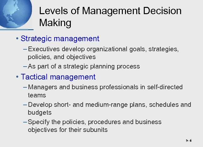 Levels of Management Decision Making • Strategic management – Executives develop organizational goals, strategies,