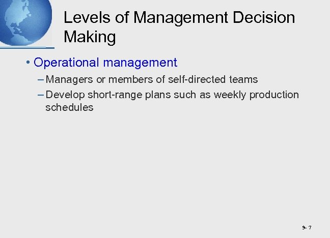 Levels of Management Decision Making • Operational management – Managers or members of self-directed