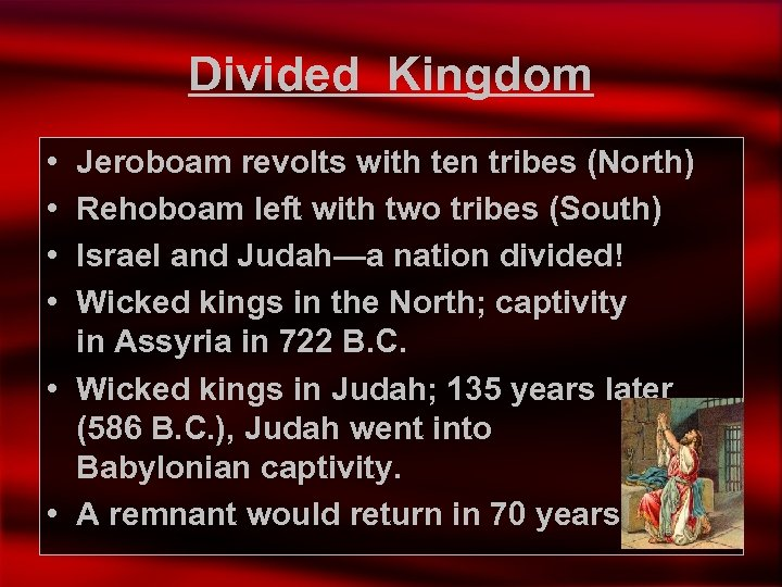 Divided Kingdom • • Jeroboam revolts with ten tribes (North) Rehoboam left with two