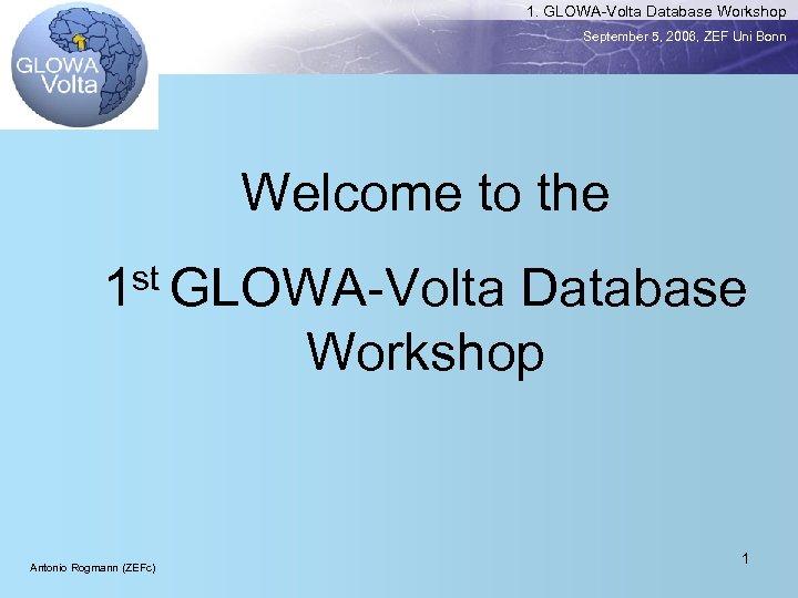 1. GLOWA-Volta Database Workshop September 5, 2006, ZEF Uni Bonn Welcome to the st