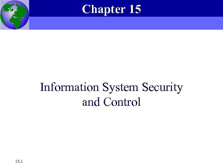 Chapter 15 Essentials of Management Information Systems, 6 e Chapter 15 Information System Security