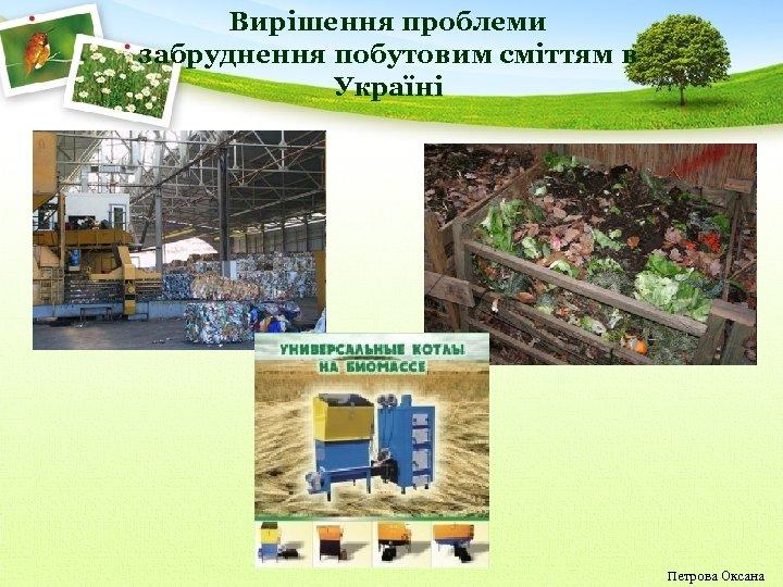 Вирішення проблеми забруднення побутовим сміттям в Україні Петрова Оксана