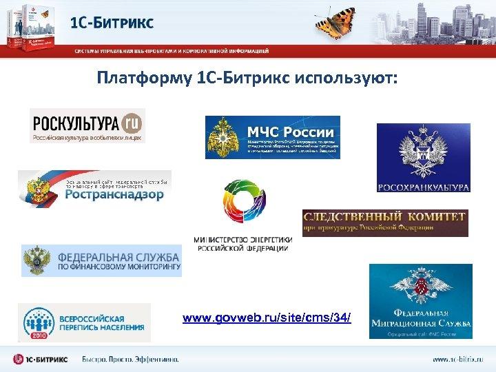 Платформу 1 С-Битрикс используют: www. govweb. ru/site/cms/34/