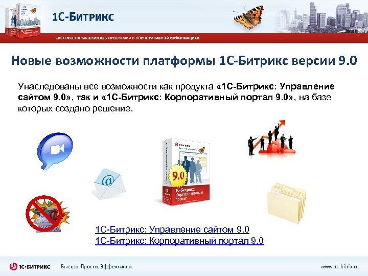 Новые возможности платформы 1 С-Битрикс версии 9. 0 Унаследованы все возможности как продукта «