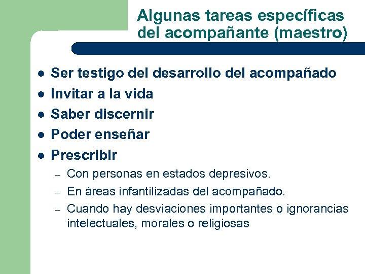 Algunas tareas específicas del acompañante (maestro) l l l Ser testigo del desarrollo del