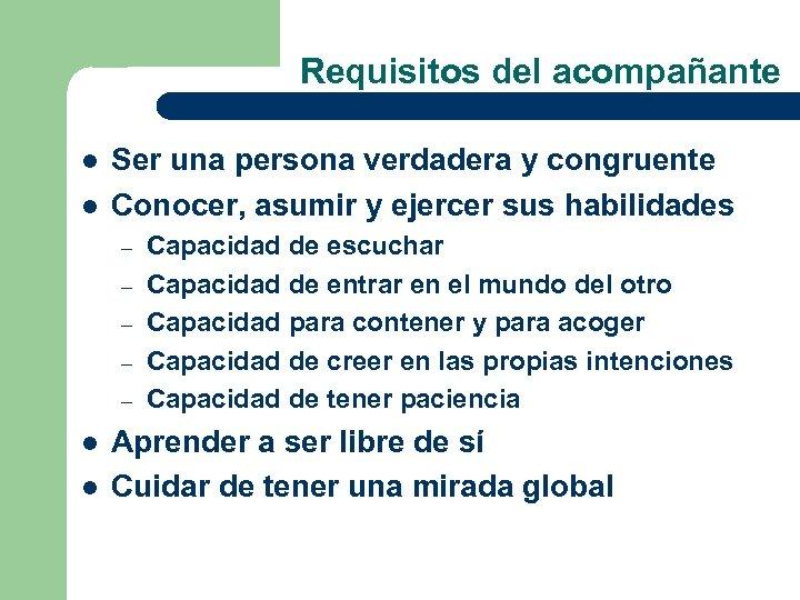 Requisitos del acompañante l l Ser una persona verdadera y congruente Conocer, asumir y