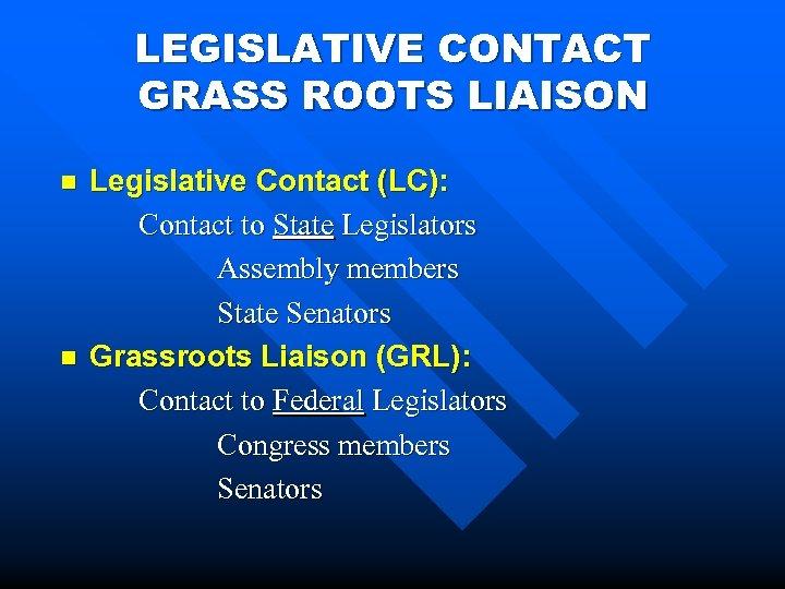 LEGISLATIVE CONTACT GRASS ROOTS LIAISON n n Legislative Contact (LC): Contact to State Legislators