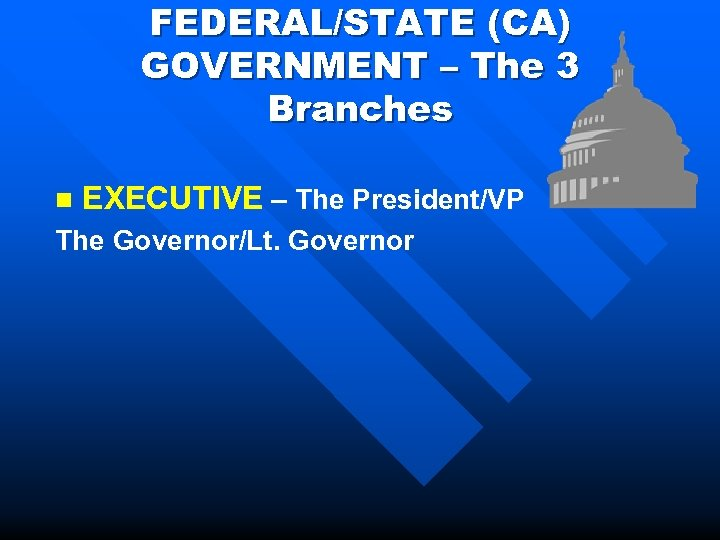 FEDERAL/STATE (CA) GOVERNMENT – The 3 Branches n EXECUTIVE – The President/VP The Governor/Lt.