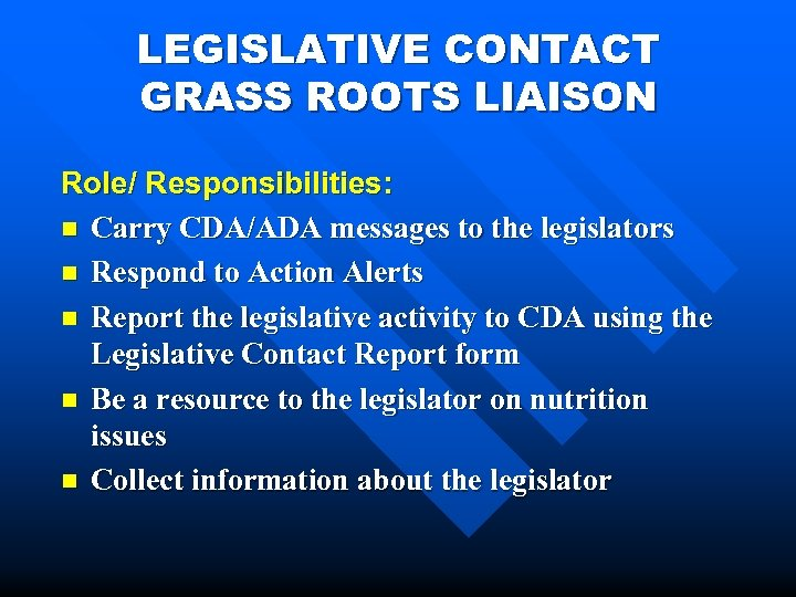 LEGISLATIVE CONTACT GRASS ROOTS LIAISON Role/ Responsibilities: n Carry CDA/ADA messages to the legislators
