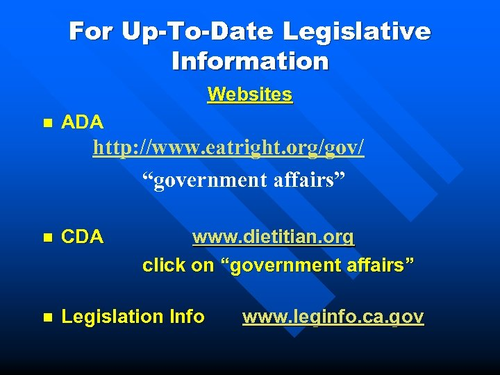 "For Up-To-Date Legislative Information Websites n ADA http: //www. eatright. org/gov/ ""government affairs"" n"