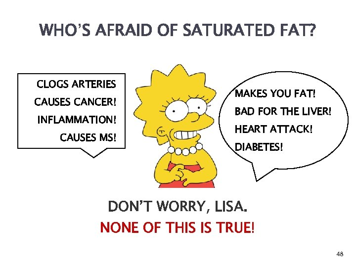 WHO'S AFRAID OF SATURATED FAT? CLOGS ARTERIES CAUSES CANCER! INFLAMMATION! CAUSES MS! MAKES YOU
