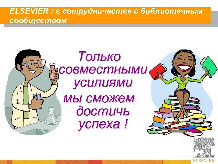 ELSEVIER : в сотрудничестве с библиотечным сообществом Только совместными усилиями мы сможем достичь успеха
