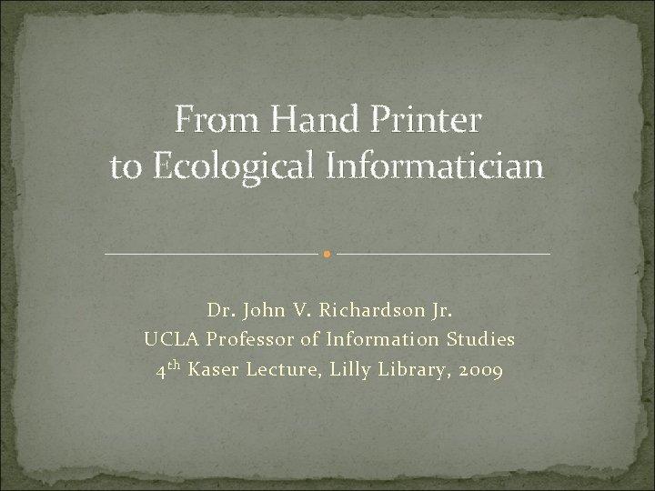 From Hand Printer to Ecological Informatician Dr. John V. Richardson Jr. UCLA Professor of