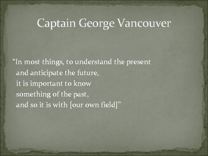 """Captain George Vancouver """"In most things, to understand the present and anticipate the future,"""