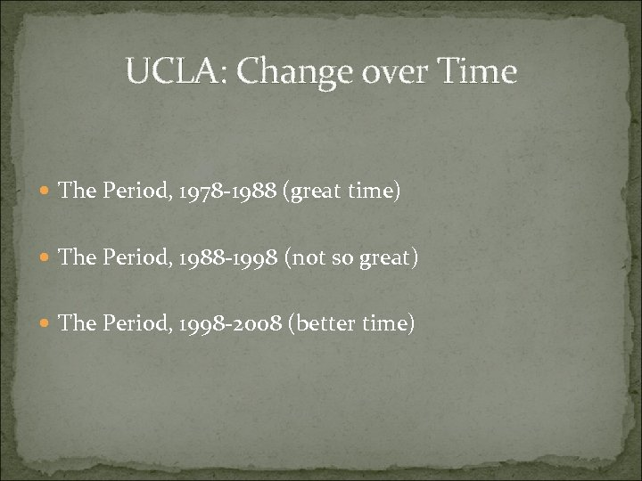 UCLA: Change over Time The Period, 1978 -1988 (great time) The Period, 1988 -1998