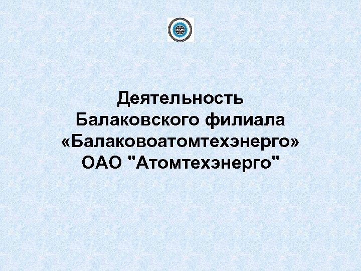 Деятельность Балаковского филиала «Балаковоатомтехэнерго» ОАО