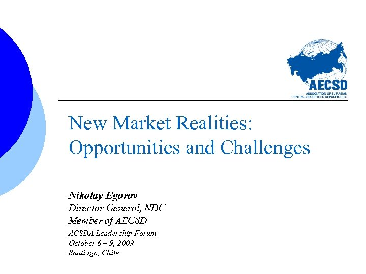 New Market Realities: Opportunities and Challenges Nikolay Egorov Director General, NDC Member of AECSD