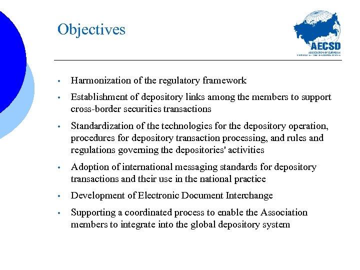 Objectives • Harmonization of the regulatory framework • Establishment of depository links among the