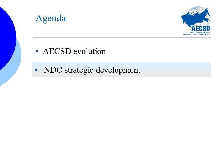 Agenda • AECSD evolution • NDC strategic development