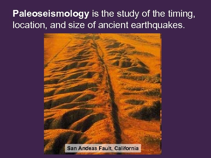 Paleoseismology is the study of the timing, location, and size of ancient earthquakes. San