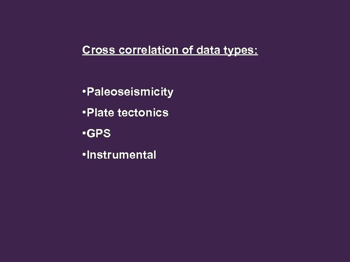 Cross correlation of data types: • Paleoseismicity • Plate tectonics • GPS • Instrumental