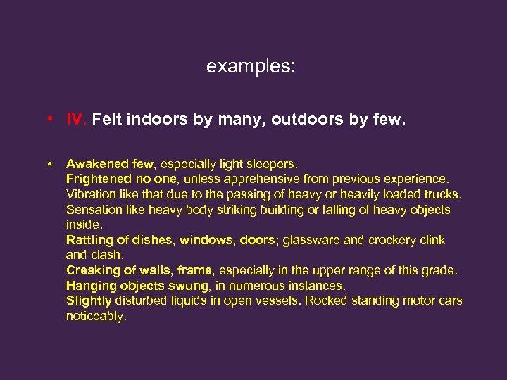 examples: • IV. Felt indoors by many, outdoors by few. • Awakened few, especially