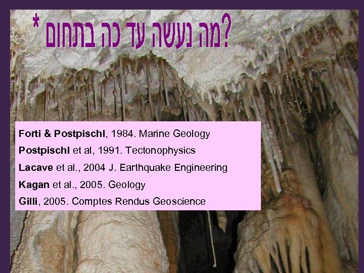 Forti & Postpischl, 1984. Marine Geology Postpischl et al, 1991. Tectonophysics Lacave et al.