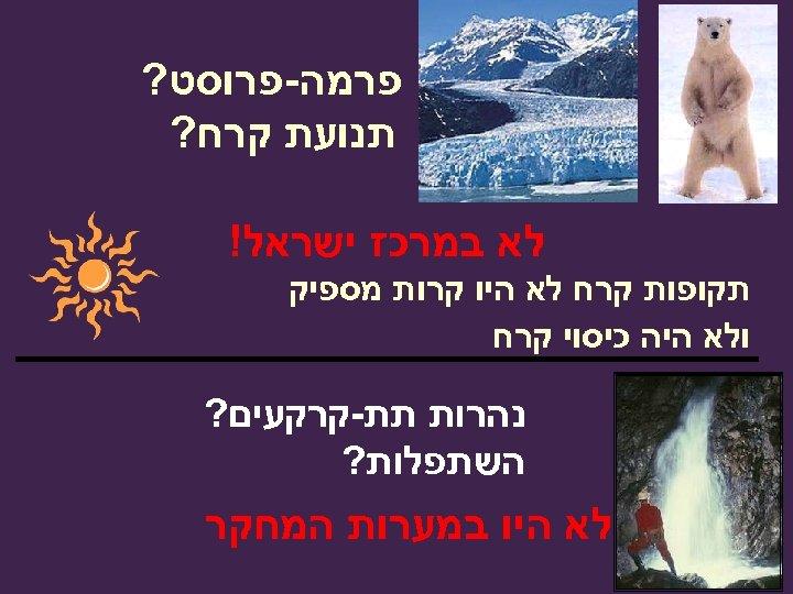 פרמה-פרוסט? תנועת קרח? לא במרכז ישראל! תקופות קרח לא היו קרות מספיק ולא
