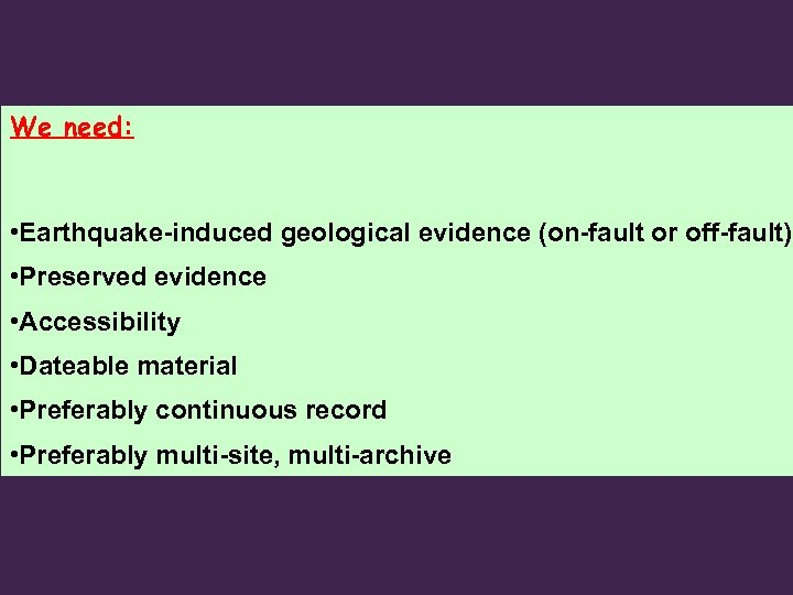 We need: • Earthquake-induced geological evidence (on-fault or off-fault) • Preserved evidence • Accessibility