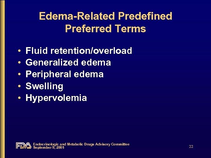 Edema-Related Predefined Preferred Terms • • • Fluid retention/overload Generalized edema Peripheral edema Swelling