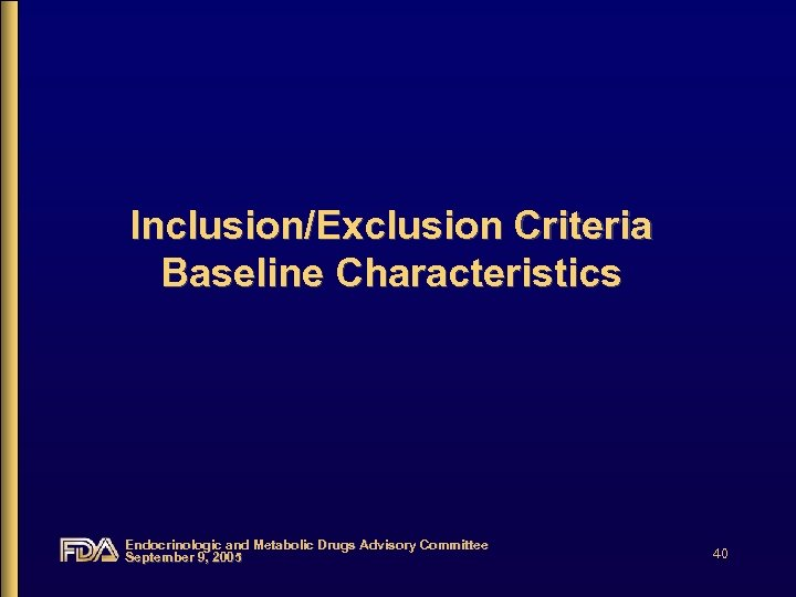 Inclusion/Exclusion Criteria Baseline Characteristics Endocrinologic and Metabolic Drugs Advisory Committee September 9, 2005 40