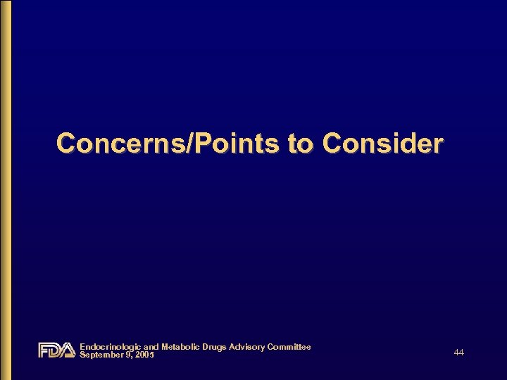 Concerns/Points to Consider Endocrinologic and Metabolic Drugs Advisory Committee September 9, 2005 44