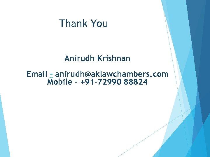 Thank You Anirudh Krishnan Email – anirudh@aklawchambers. com Mobile - +91 -72990 88824