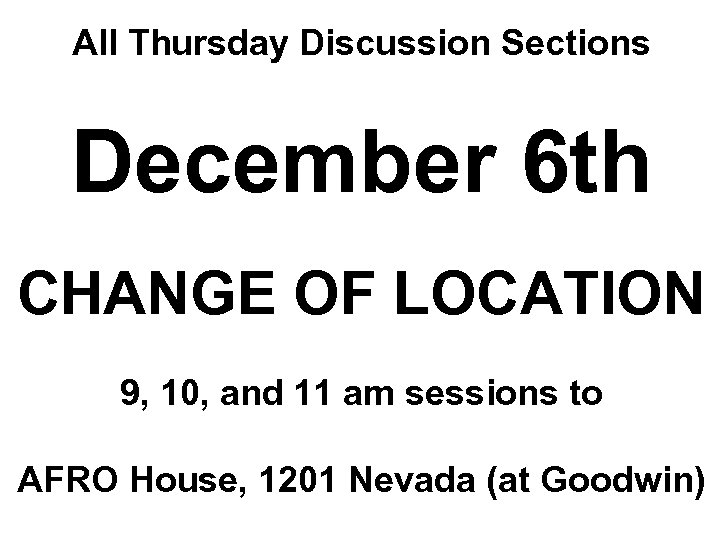 All Thursday Discussion Sections December 6 th CHANGE OF LOCATION 9, 10, and 11