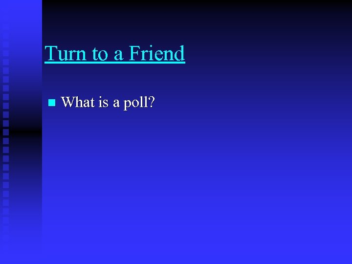 Turn to a Friend n What is a poll?