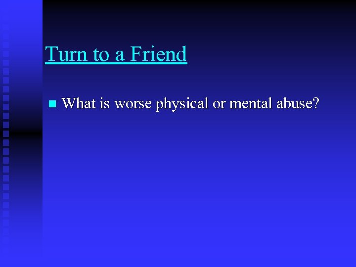 Turn to a Friend n What is worse physical or mental abuse?