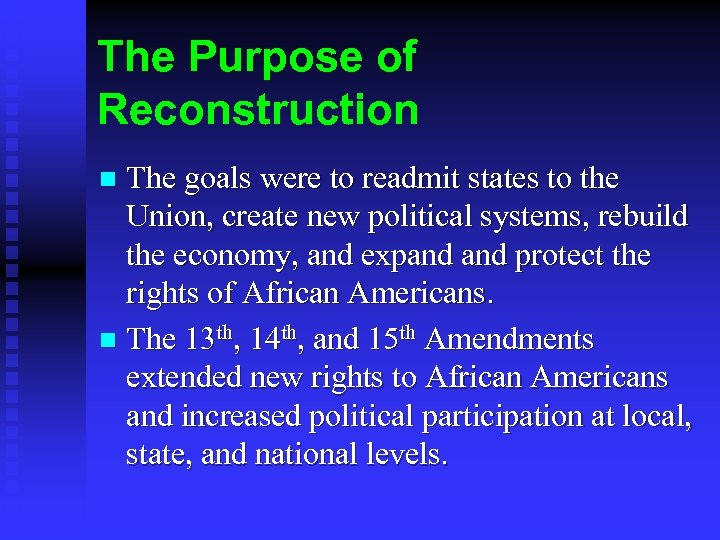 The Purpose of Reconstruction The goals were to readmit states to the Union, create