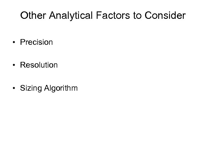 Other Analytical Factors to Consider • Precision • Resolution • Sizing Algorithm