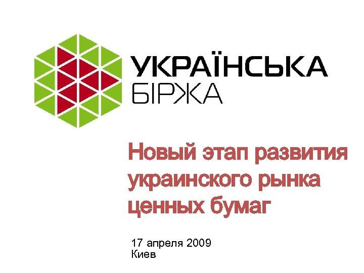 Новый этап развития украинского рынка ценных бумаг 17 апреля 2009 Киев