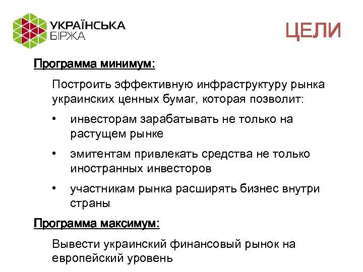 ЦЕЛИ Программа минимум: Построить эффективную инфраструктуру рынка украинских ценных бумаг, которая позволит: • инвесторам