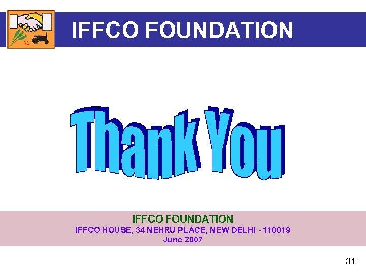 IFFCO FOUNDATION IFFCO HOUSE, 34 NEHRU PLACE, NEW DELHI - 110019 June 2007 31