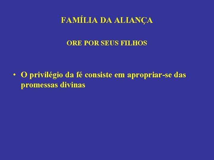FAMÍLIA DA ALIANÇA ORE POR SEUS FILHOS • O privilégio da fé consiste em